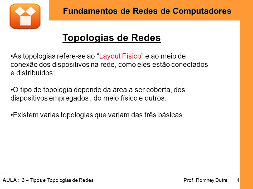 4AULA : 3 – Tipos e Topologias de RedesProf.:Romney Dutra Fundamentos de Redes de Computadores Topologias de Redes As topologias refere-se ao Layout F