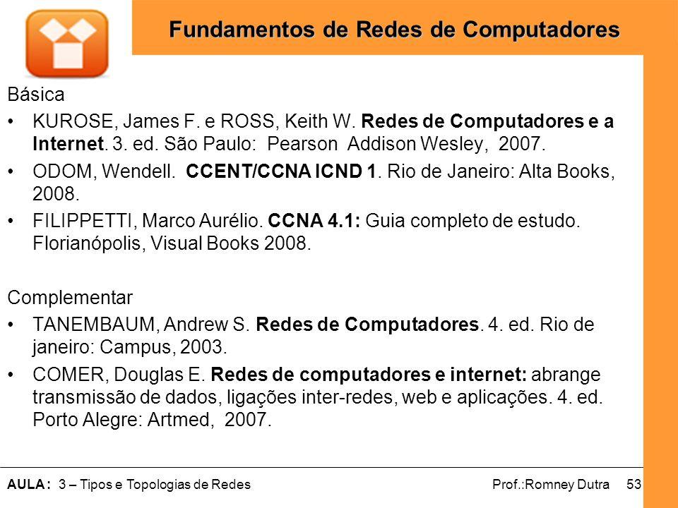 53AULA : 3 – Tipos e Topologias de RedesProf.:Romney Dutra Fundamentos de Redes de Computadores Básica KUROSE, James F. e ROSS, Keith W. Redes de Comp