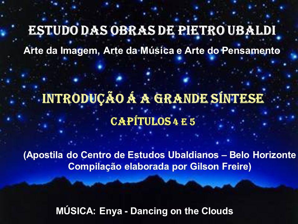 ESTUDO DAS OBRAS DE PIETRO UBALDI Arte da Imagem, Arte da Música e Arte do Pensamento INTRODUÇÃO Á A GRANDE SÍNTESE Capítulos 4 e 5 (Apostila do Centro de Estudos Ubaldianos – Belo Horizonte Compilação elaborada por Gilson Freire) MÚSICA: Enya - Dancing on the Clouds