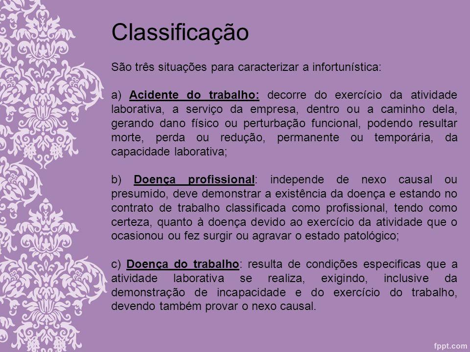 Classificação São três situações para caracterizar a infortunística: a) Acidente do trabalho: decorre do exercício da atividade laborativa, a serviço