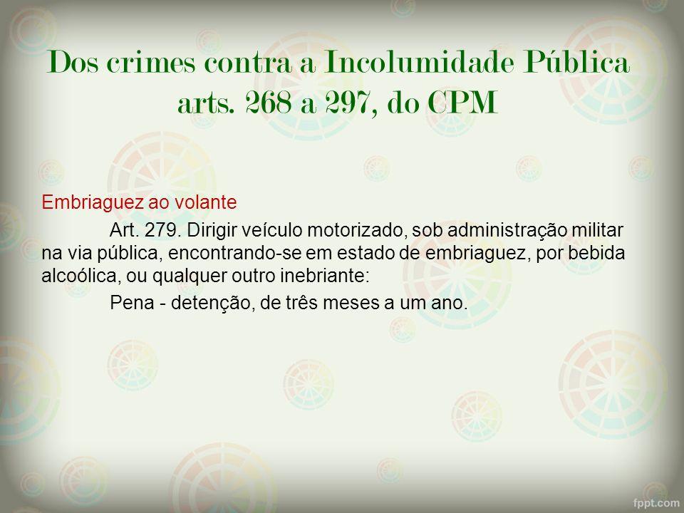 Dos crimes contra a Incolumidade Pública arts. 268 a 297, do CPM Embriaguez ao volante Art. 279. Dirigir veículo motorizado, sob administração militar