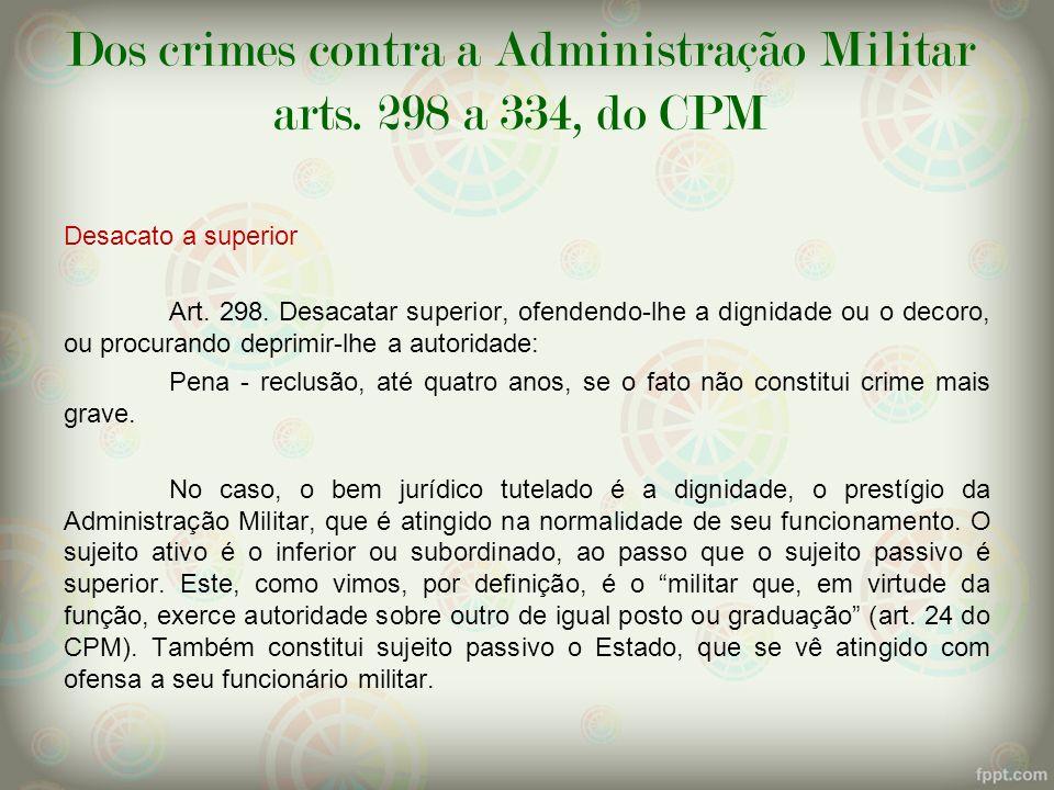 Dos crimes contra a Administração Militar arts. 298 a 334, do CPM Desacato a superior Art. 298. Desacatar superior, ofendendo-lhe a dignidade ou o dec