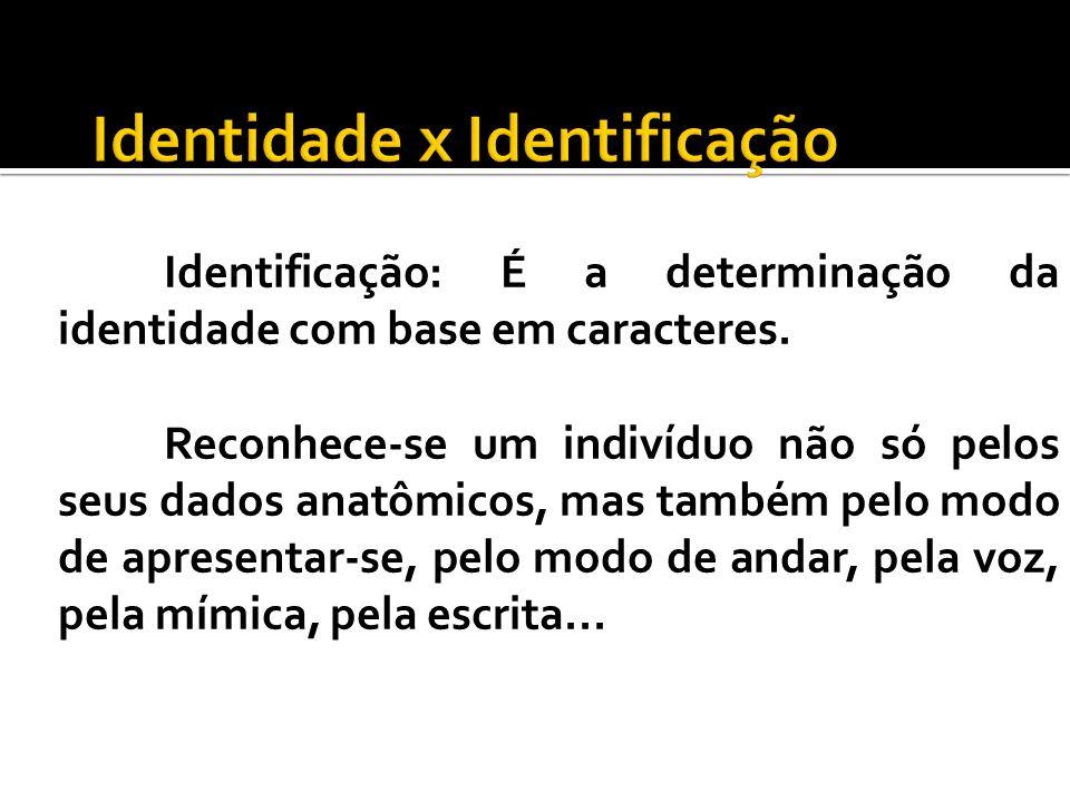 Identificação: É a determinação da identidade com base em caracteres. Reconhece-se um indivíduo não só pelos seus dados anatômicos, mas também pelo mo