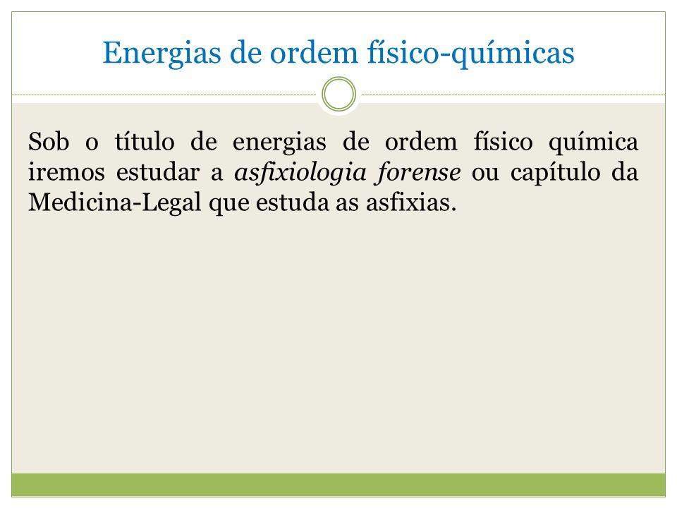 Energias de ordem físico-químicas Sob o título de energias de ordem físico química iremos estudar a asfixiologia forense ou capítulo da Medicina-Legal