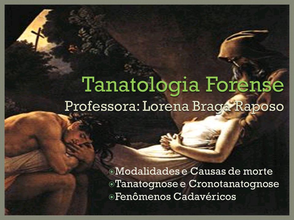 Tanatologia Forense Professora: Lorena Braga Raposo Modalidades e Causas de morte Tanatognose e Cronotanatognose Fenômenos Cadavéricos