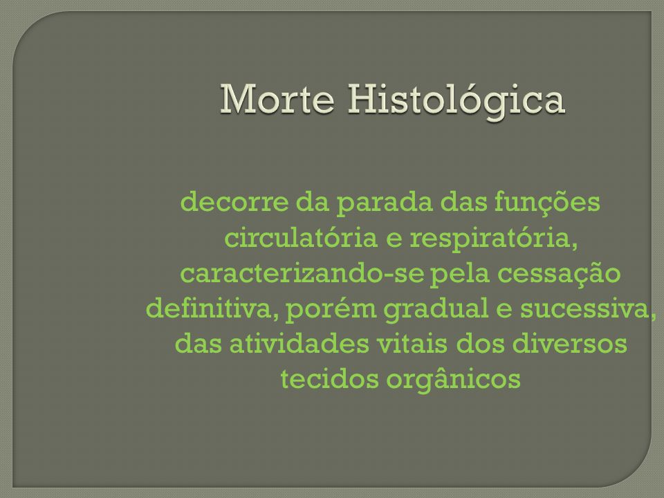 Morte Histológica decorre da parada das funções circulatória e respiratória, caracterizando-se pela cessação definitiva, porém gradual e sucessiva, da