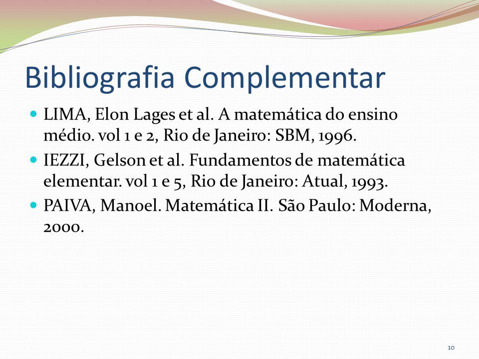 Bibliografia Complementar LIMA, Elon Lages et al. A matemática do ensino médio. vol 1 e 2, Rio de Janeiro: SBM, 1996. IEZZI, Gelson et al. Fundamentos