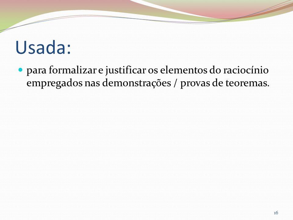 Usada: para formalizar e justificar os elementos do raciocínio empregados nas demonstrações / provas de teoremas. 16