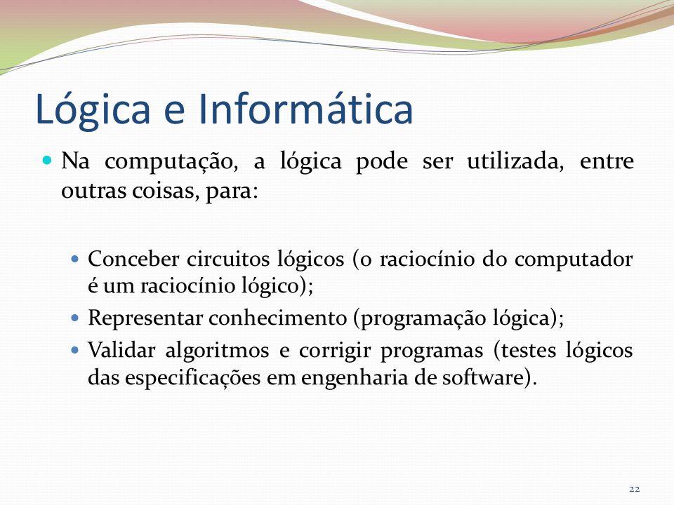 Lógica e Informática Na computação, a lógica pode ser utilizada, entre outras coisas, para: Conceber circuitos lógicos (o raciocínio do computador é u