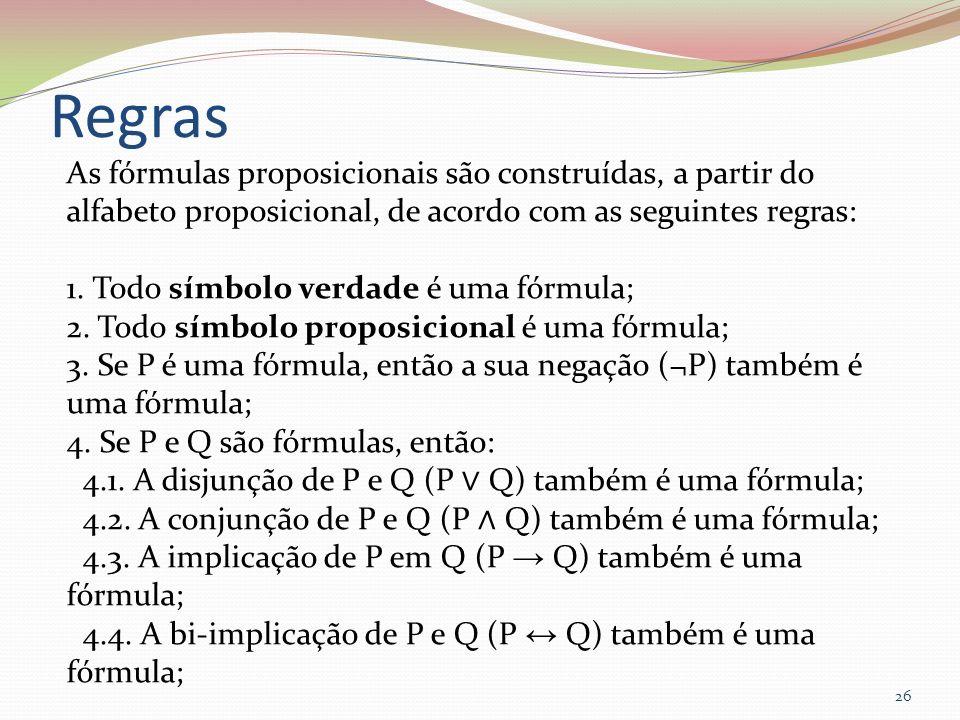 Regras As fórmulas proposicionais são construídas, a partir do alfabeto proposicional, de acordo com as seguintes regras: 1. Todo símbolo verdade é um