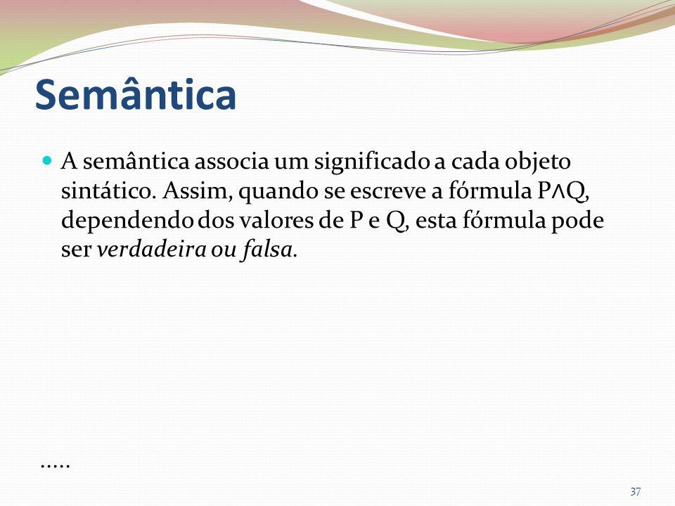 Semântica A semântica associa um significado a cada objeto sintático. Assim, quando se escreve a fórmula P Q, dependendo dos valores de P e Q, esta fó