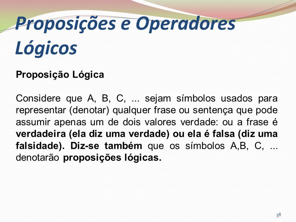 Proposições e Operadores Lógicos 38 Proposição Lógica Considere que A, B, C,... sejam símbolos usados para representar (denotar) qualquer frase ou sen