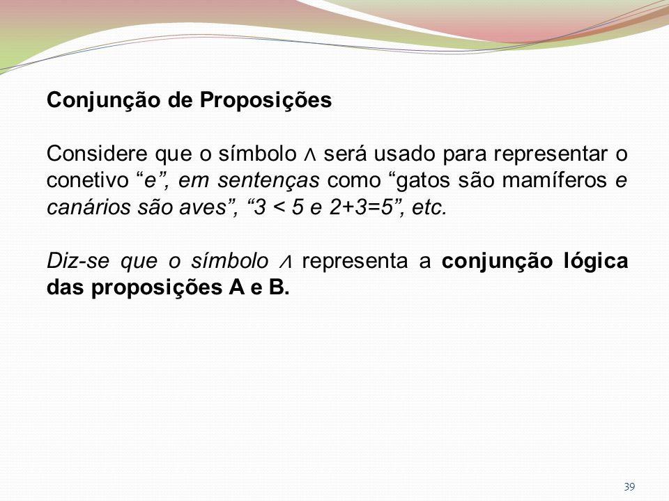 39 Conjunção de Proposições Considere que o símbolo será usado para representar o conetivo e, em sentenças como gatos são mamíferos e canários são ave