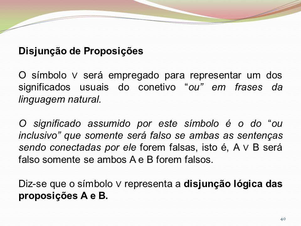40 Disjunção de Proposições O símbolo será empregado para representar um dos significados usuais do conetivo ou em frases da linguagem natural. O sign