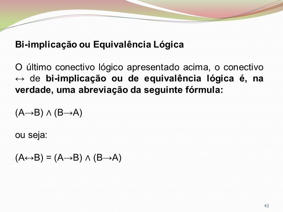 43 Bi-implicação ou Equivalência Lógica O último conectivo lógico apresentado acima, o conectivo de bi-implicação ou de equivalência lógica é, na verd