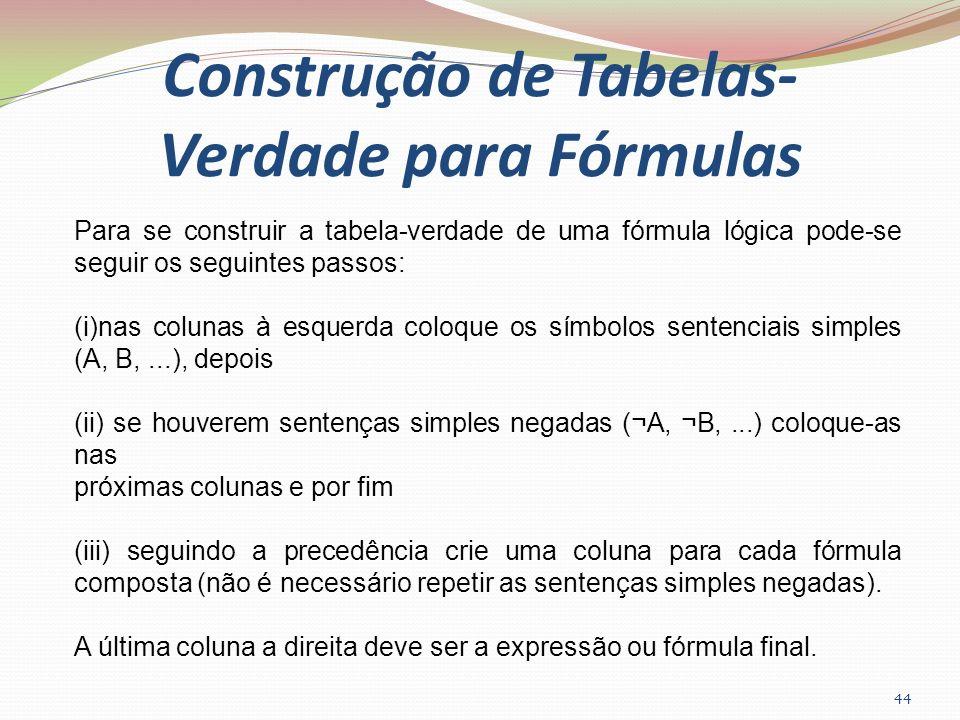 Construção de Tabelas- Verdade para Fórmulas 44 Para se construir a tabela-verdade de uma fórmula lógica pode-se seguir os seguintes passos: (i)nas co