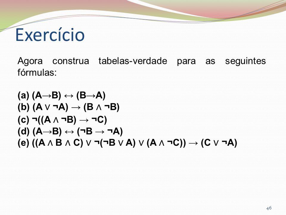 Exercício 46 Agora construa tabelas-verdade para as seguintes fórmulas: (a) (AB) (BA) (b) (A ¬A) (B ¬B) (c) ¬((A ¬B) ¬C) (d) (AB) (¬B ¬A) (e) ((A B C)