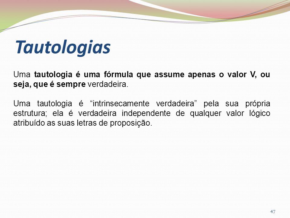 Tautologias 47 Uma tautologia é uma fórmula que assume apenas o valor V, ou seja, que é sempre verdadeira. Uma tautologia é intrinsecamente verdadeira