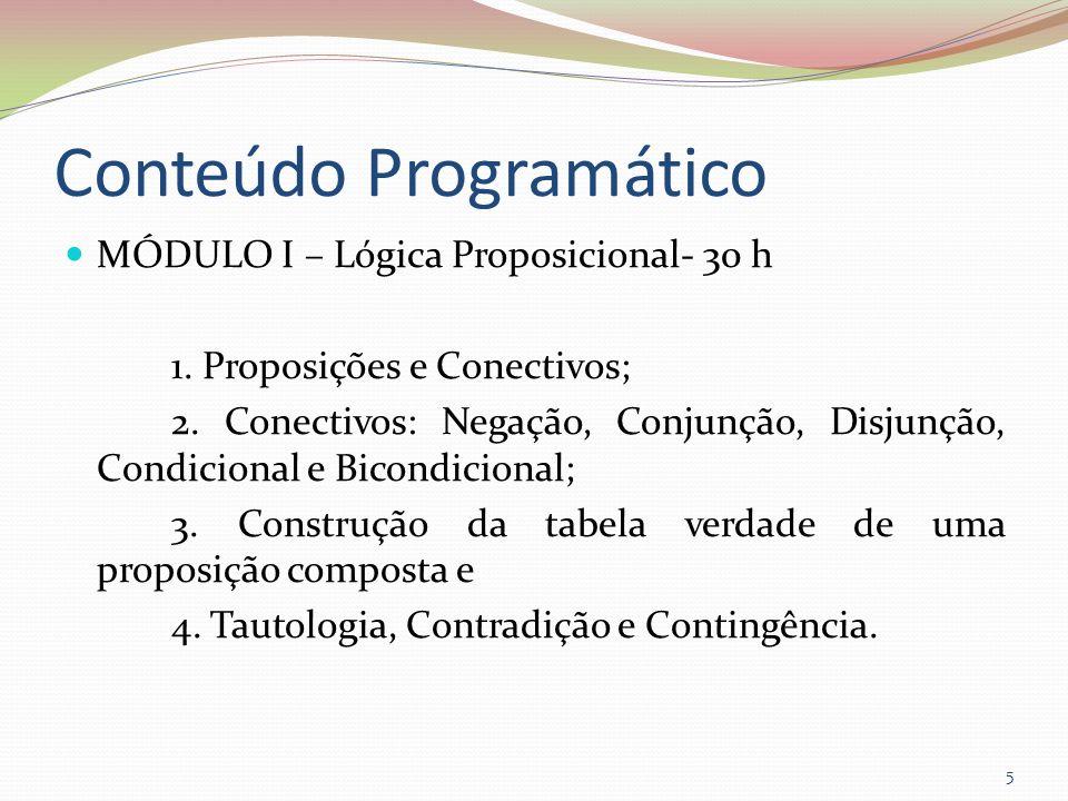 Conteúdo Programático MÓDULO I – Lógica Proposicional- 30 h 1. Proposições e Conectivos; 2. Conectivos: Negação, Conjunção, Disjunção, Condicional e B