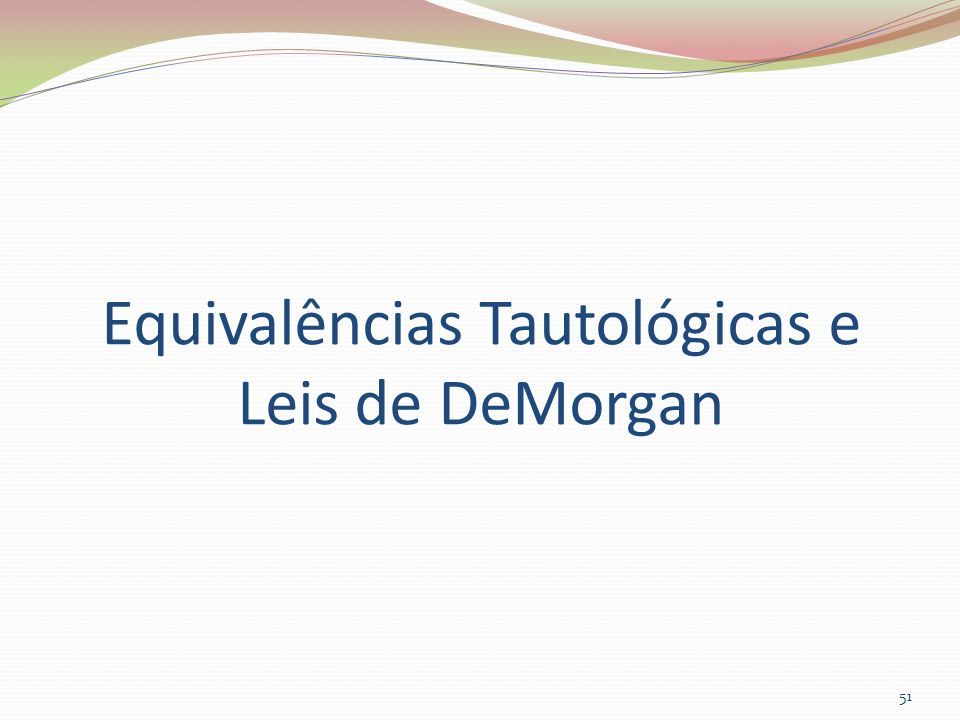 Equivalências Tautológicas e Leis de DeMorgan 51