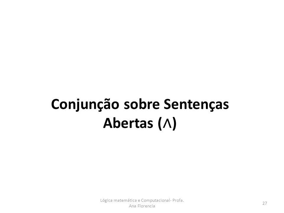 Conjunção sobre Sentenças Abertas ( ) Lógica matemática e Computacional- Profa. Ana Florencia 27