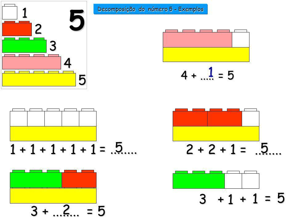 1 + 1 + 1 + 1 + 1 2 + 2 + 1 =........ 3 +........ = 5 2 =........ 5 5 1 2 3 4 5 5 4 +..... = 5 1 Decomposição do número 5 - Exemplos 2222 3333