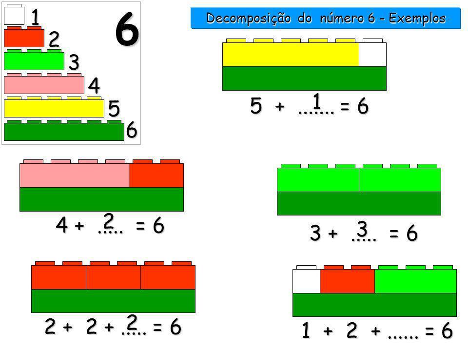 1 2 3 4 5 6 6 5 +....... = 6 1 4 +..... = 6 2 3 +..... = 6 3 Decomposição do número 6 - Exemplos 6666 3333 2222