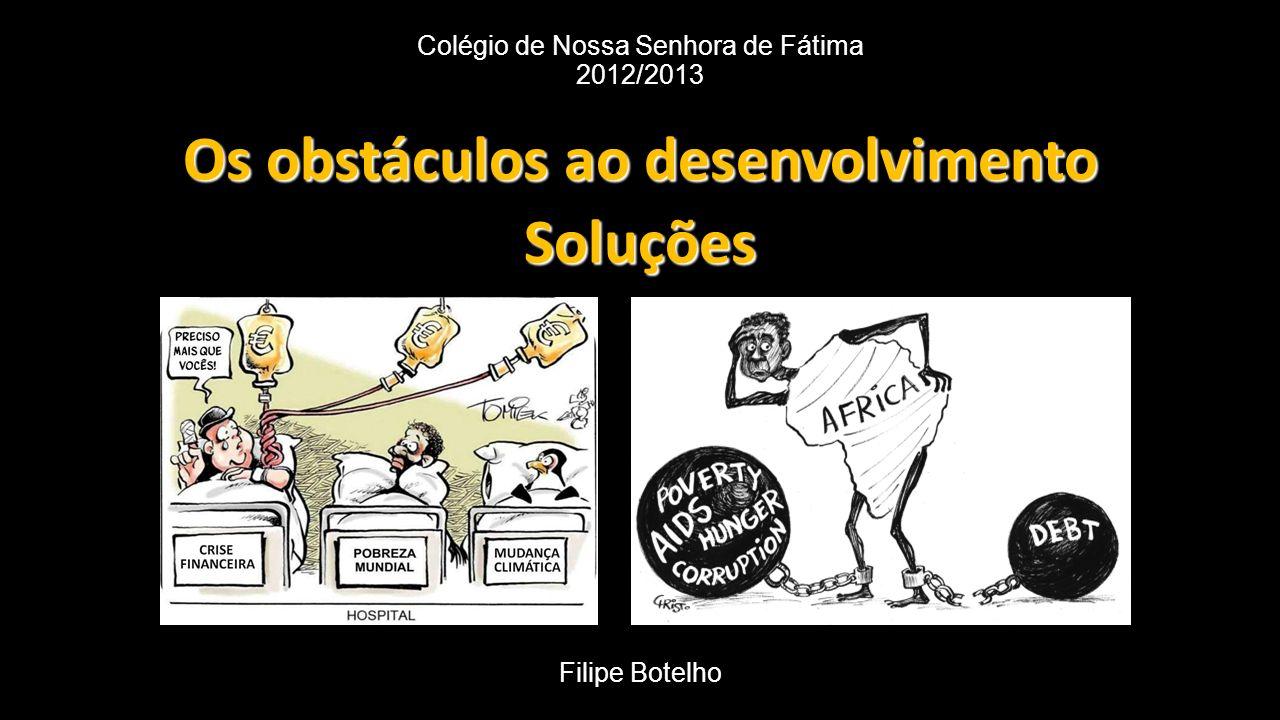 Colégio de Nossa Senhora de Fátima 2012/2013 Os obstáculos ao desenvolvimento Soluções Filipe Botelho