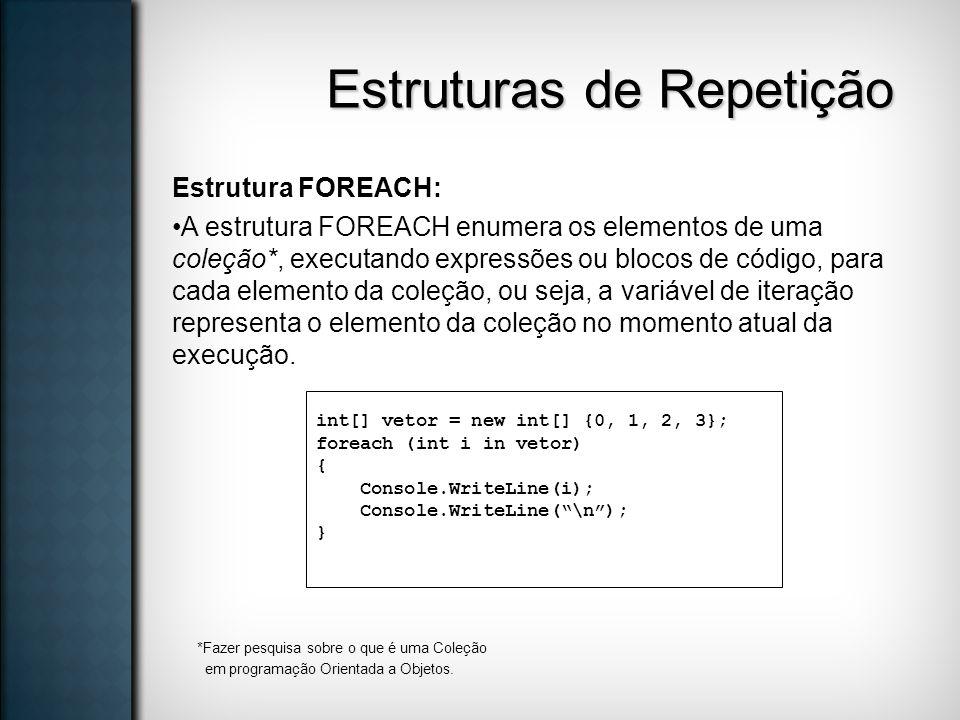 Estruturas de Repetição Estrutura FOREACH: A estrutura FOREACH enumera os elementos de uma coleção*, executando expressões ou blocos de código, para c