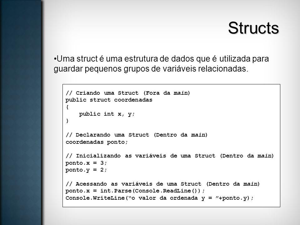 Structs Uma struct é uma estrutura de dados que é utilizada para guardar pequenos grupos de variáveis relacionadas. // Criando uma Struct (Fora da mai