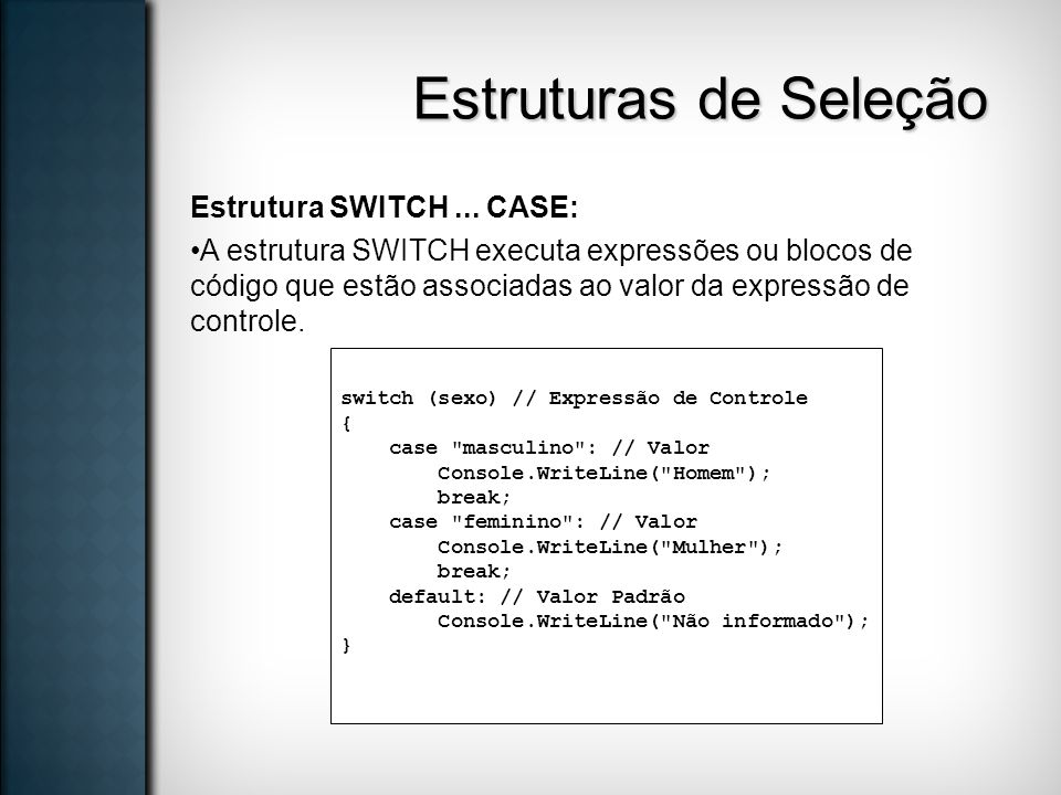 Estruturas de Seleção Estrutura SWITCH... CASE: A estrutura SWITCH executa expressões ou blocos de código que estão associadas ao valor da expressão d