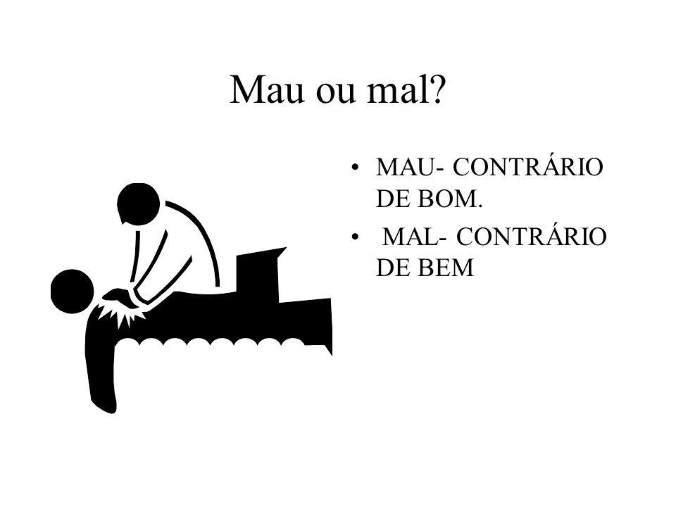Mau ou mal? MAU- CONTRÁRIO DE BOM. MAL- CONTRÁRIO DE BEM