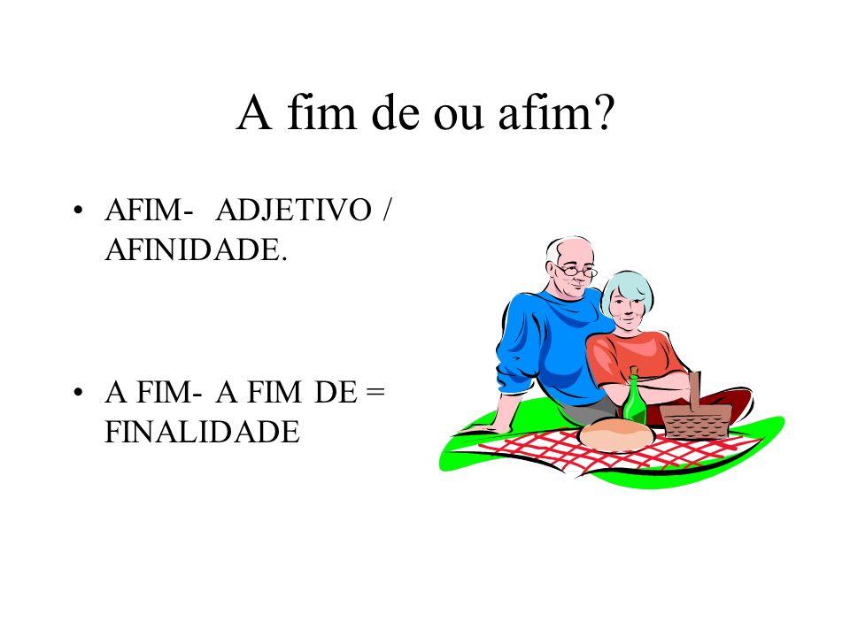 A fim de ou afim? AFIM- ADJETIVO / AFINIDADE. A FIM- A FIM DE = FINALIDADE