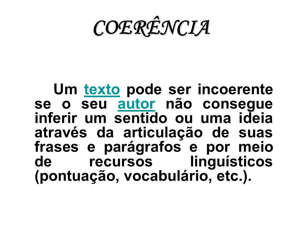 COERÊNCIA Um texto pode ser incoerente se o seu autor não consegue inferir um sentido ou uma ideia através da articulação de suas frases e parágrafos