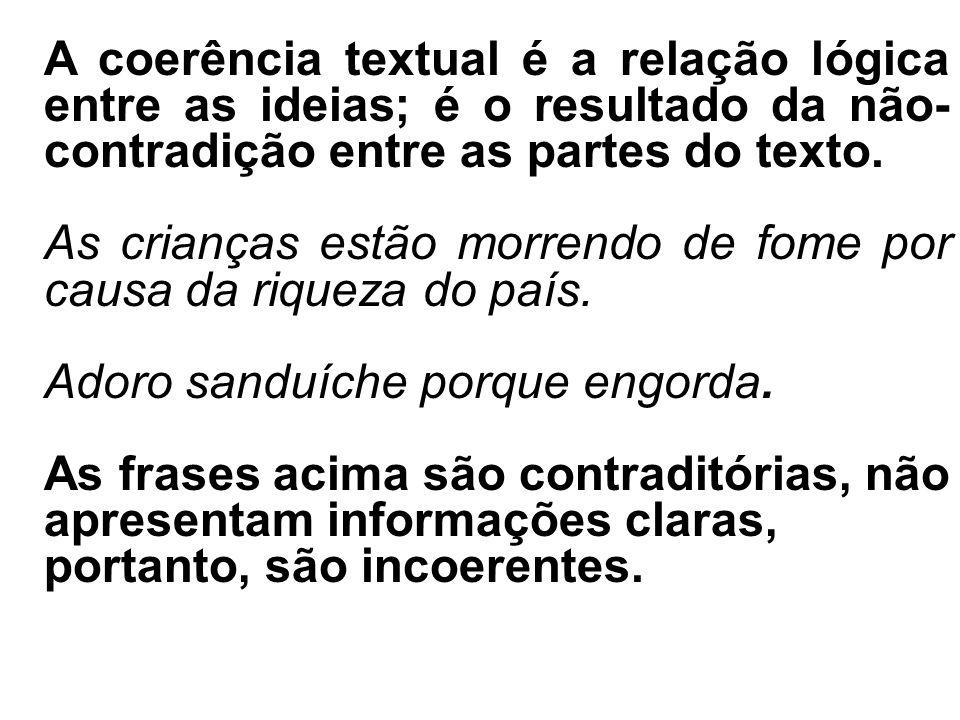 A coerência textual é a relação lógica entre as ideias; é o resultado da não- contradição entre as partes do texto. As crianças estão morrendo de fome