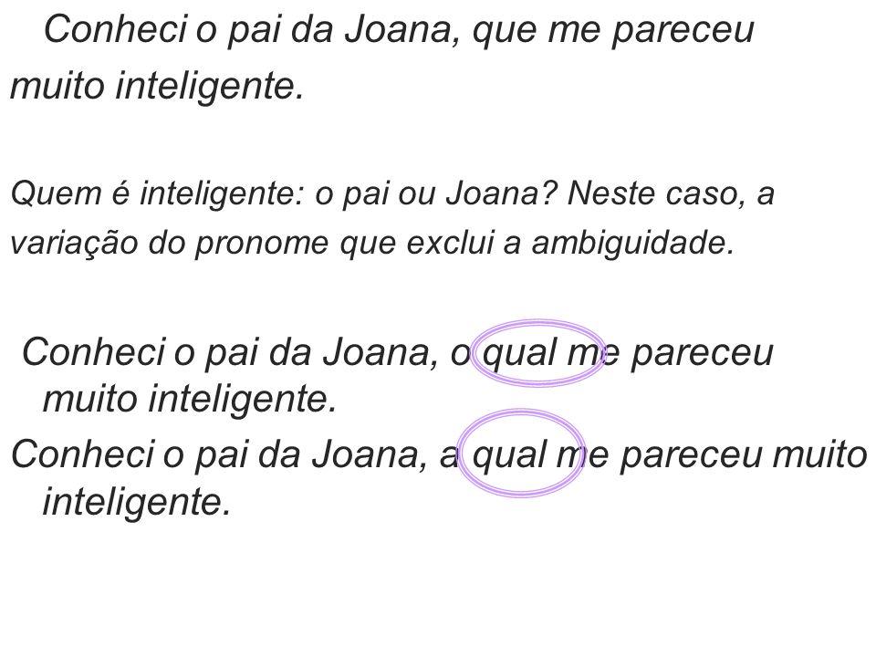 Conheci o pai da Joana, que me pareceu muito inteligente. Quem é inteligente: o pai ou Joana? Neste caso, a variação do pronome que exclui a ambiguida