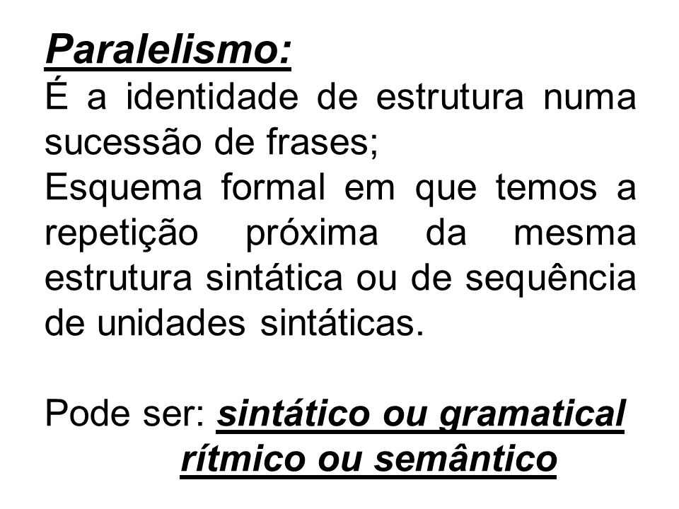 Paralelismo: É a identidade de estrutura numa sucessão de frases; Esquema formal em que temos a repetição próxima da mesma estrutura sintática ou de s