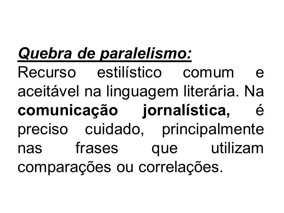 Quebra de paralelismo: Recurso estilístico comum e aceitável na linguagem literária. Na comunicação jornalística, é preciso cuidado, principalmente na