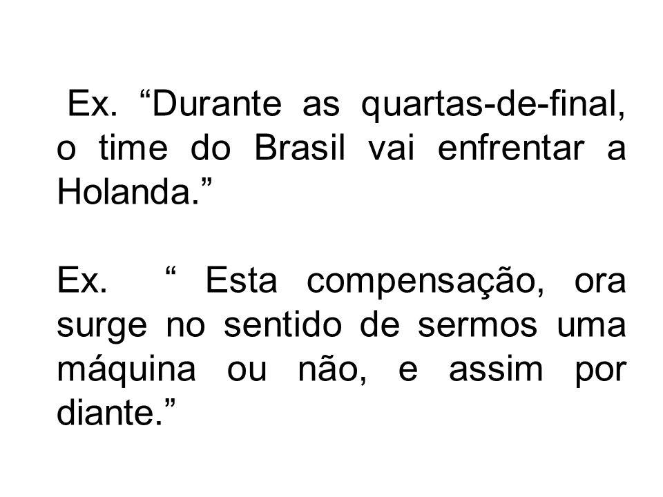 Ex. Durante as quartas-de-final, o time do Brasil vai enfrentar a Holanda. Ex. Esta compensação, ora surge no sentido de sermos uma máquina ou não, e