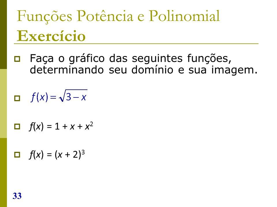 33 Funções Potência e Polinomial Exercício Faça o gráfico das seguintes funções, determinando seu domínio e sua imagem. f(x) = 1 + x + x 2 f(x) = (x +