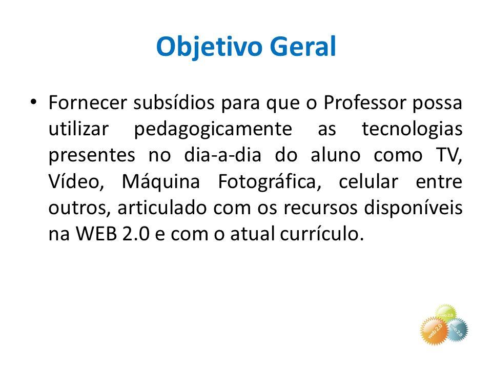 Objetivo Geral Fornecer subsídios para que o Professor possa utilizar pedagogicamente as tecnologias presentes no dia-a-dia do aluno como TV, Vídeo, M