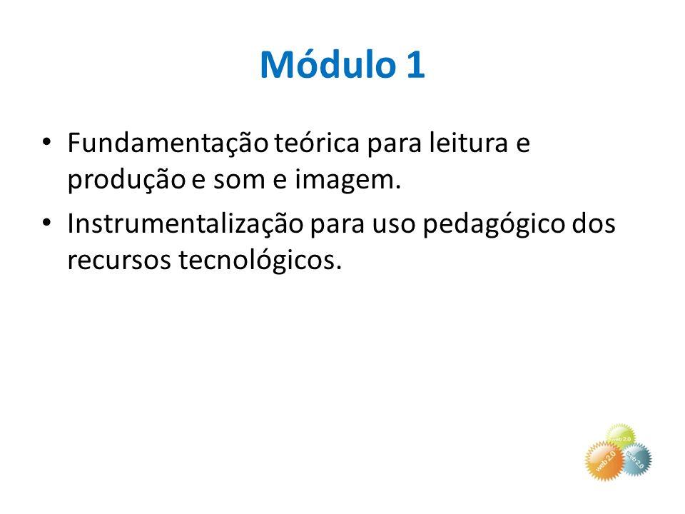 Módulo 1 Fundamentação teórica para leitura e produção e som e imagem. Instrumentalização para uso pedagógico dos recursos tecnológicos.