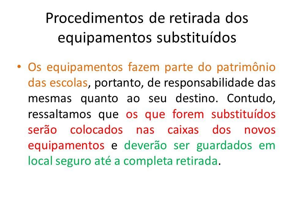 Procedimentos de retirada dos equipamentos substituídos Os equipamentos fazem parte do patrimônio das escolas, portanto, de responsabilidade das mesma