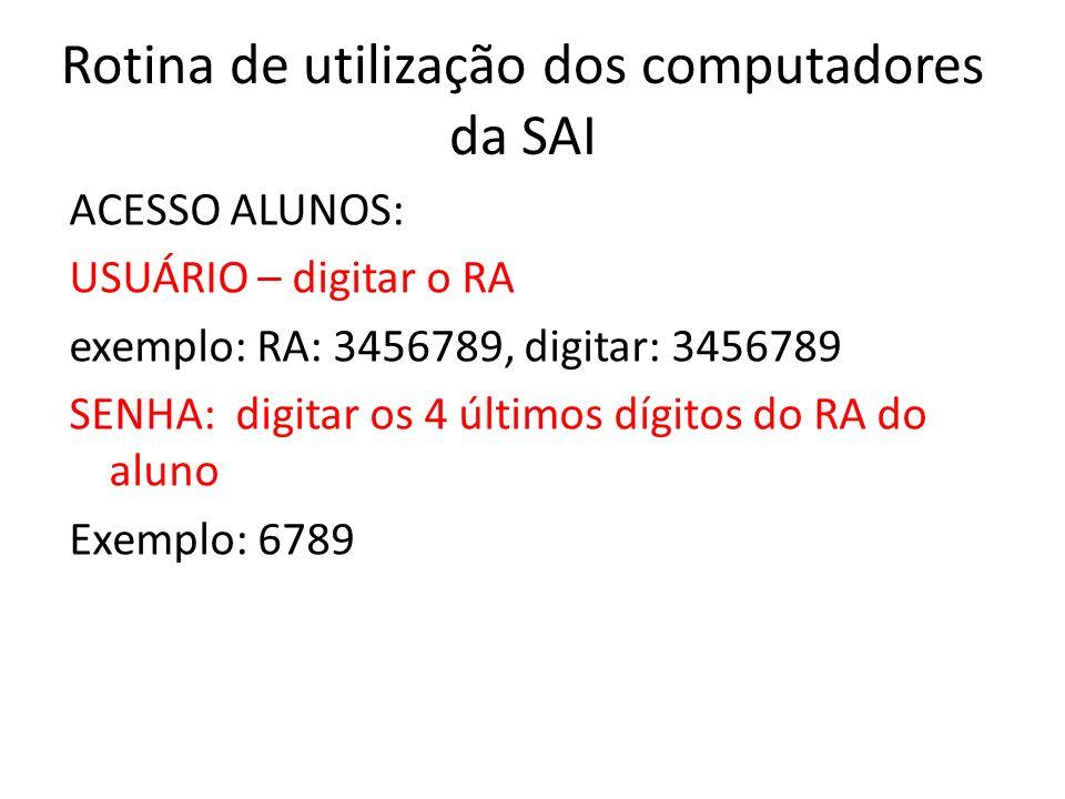 Rotina de utilização dos computadores da SAI ACESSO ALUNOS: USUÁRIO – digitar o RA exemplo: RA: 3456789, digitar: 3456789 SENHA: digitar os 4 últimos