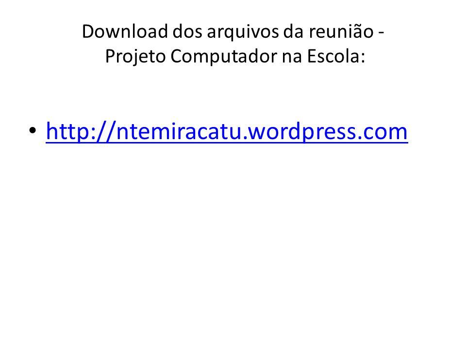 Download dos arquivos da reunião - Projeto Computador na Escola: http://ntemiracatu.wordpress.com