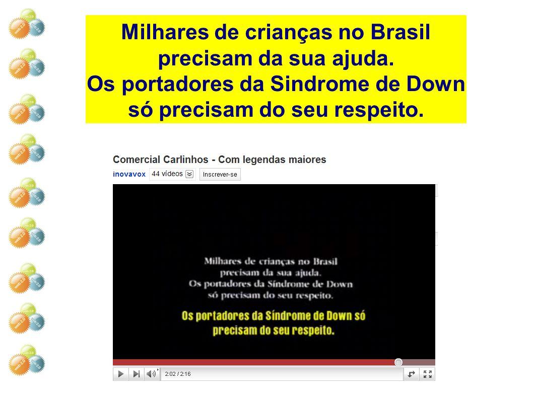 Milhares de crianças no Brasil precisam da sua ajuda. Os portadores da Sindrome de Down só precisam do seu respeito.