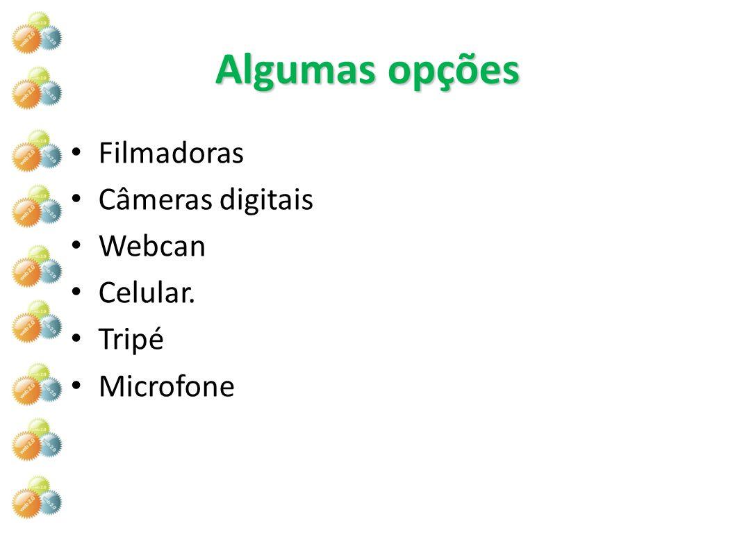 Algumas opções Filmadoras Câmeras digitais Webcan Celular. Tripé Microfone