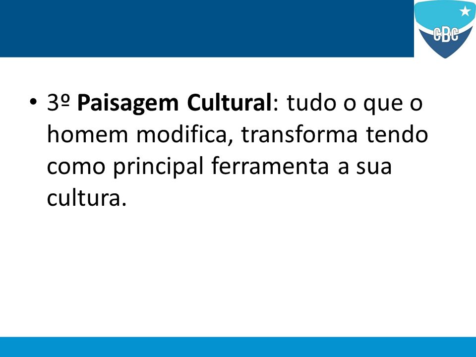 3º Paisagem Cultural: tudo o que o homem modifica, transforma tendo como principal ferramenta a sua cultura.