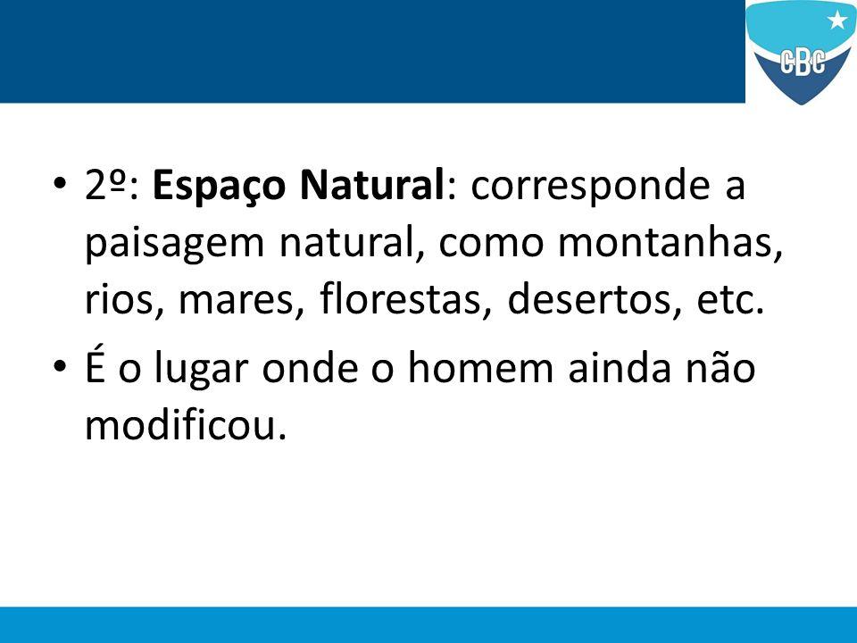 2º: Espaço Natural: corresponde a paisagem natural, como montanhas, rios, mares, florestas, desertos, etc. É o lugar onde o homem ainda não modificou.