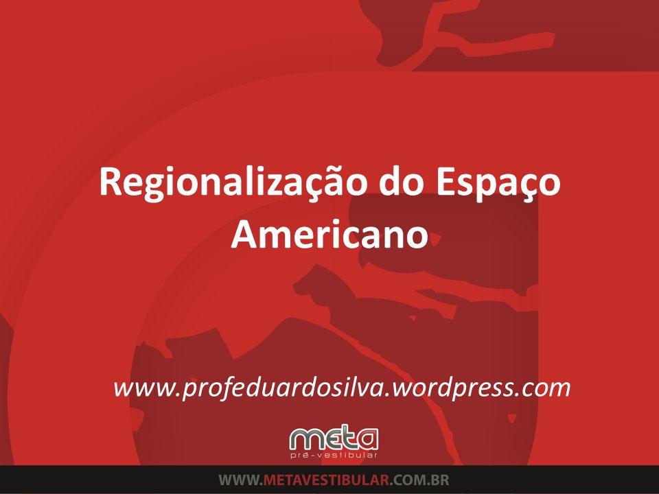 Regionalização do Espaço Americano www.profeduardosilva.wordpress.com